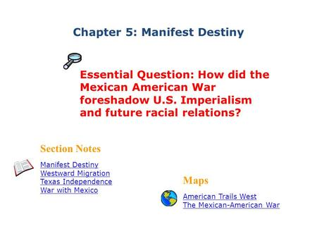 Chapter 5: Manifest Destiny Section Notes Manifest Destiny Westward Migration Texas Independence War with Mexico Maps American Trails West The Mexican-American.