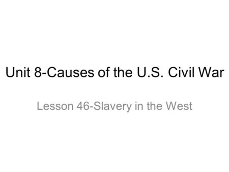 Unit 8-Causes of the U.S. Civil War Lesson 46-Slavery in the West.