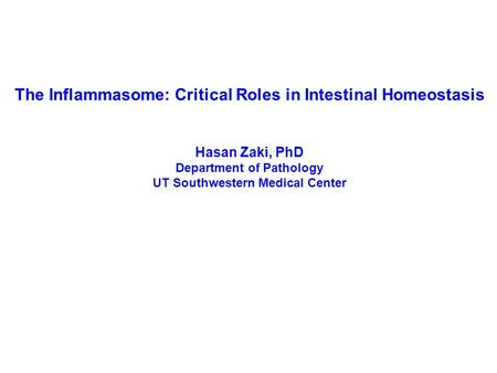The Inflammasome: Critical Roles in Intestinal Homeostasis Hasan Zaki, PhD Department of Pathology UT Southwestern Medical Center.
