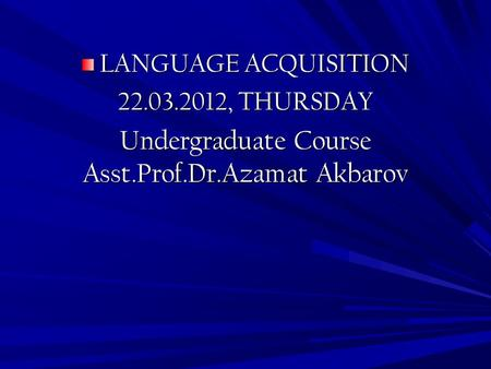 LANGUAGE ACQUISITION 22.03.2012, THURSDAY Undergraduate Course Asst.Prof.Dr.Azamat Akbarov.