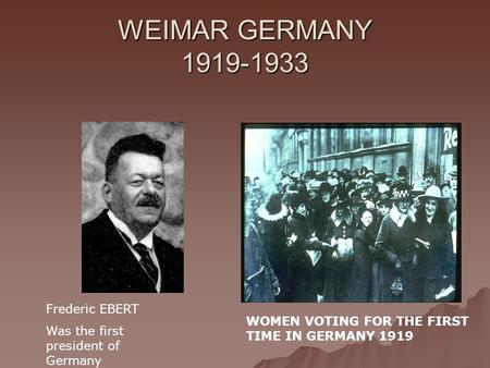 WEIMAR GERMANY 1919-1933 Frederic EBERT Was the first president of Germany WOMEN VOTING FOR THE FIRST TIME IN GERMANY 1919.