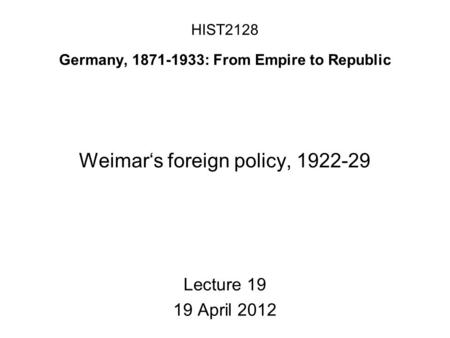 HIST2128 Germany, 1871-1933: From Empire to Republic Weimar's foreign policy, 1922-29 Lecture 19 19 April 2012.