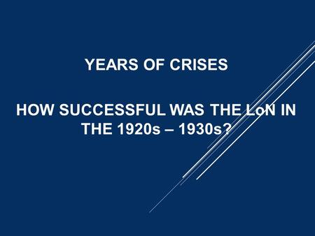 YEARS OF CRISES HOW SUCCESSFUL WAS THE LoN IN THE 1920s – 1930s?