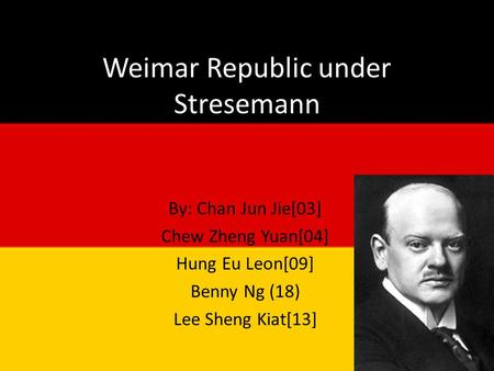 Weimar Republic under Stresemann By: Chan Jun Jie[03] Chew Zheng Yuan[04] Hung Eu Leon[09] Benny Ng (18) Lee Sheng Kiat[13]