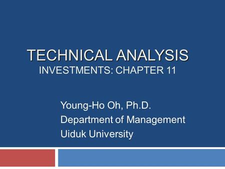 TECHNICAL ANALYSIS TECHNICAL ANALYSIS INVESTMENTS: CHAPTER 11 Young-Ho Oh, Ph.D. Department of Management Uiduk University.