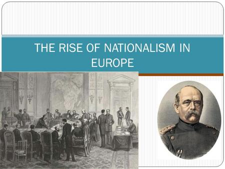 THE RISE OF NATIONALISM IN EUROPE. Moving Towards German Unification The German Confederation was a weak alliance formed at the Congress of Vienna. Otto.