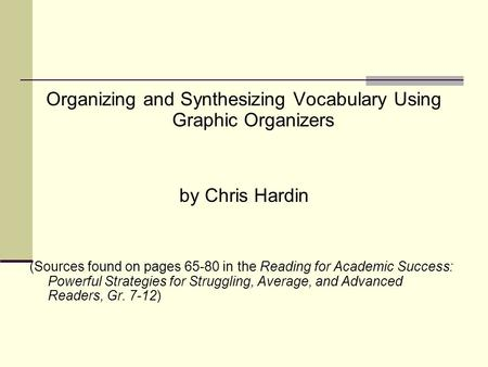 Organizing and Synthesizing Vocabulary Using Graphic Organizers by Chris Hardin (Sources found on pages 65-80 in the Reading for Academic Success: Powerful.