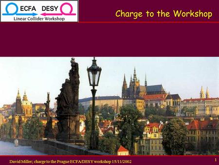 David Miller; charge to the Prague ECFA/DESY workshop 15/11/2002 1 Charge to the Workshop.