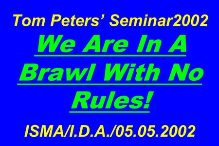 Tom Peters' Seminar2002 We Are In A Brawl With No Rules! ISMA/I.D.A./05.05.2002.