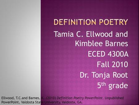 Tamia C. Ellwood and Kimblee Barnes ECED 4300A Fall 2010 Dr. Tonja Root 5 th grade Ellwood, T.C.and Barnes, K..(2010) Definition Poetry PowerPoint. Unpublished.