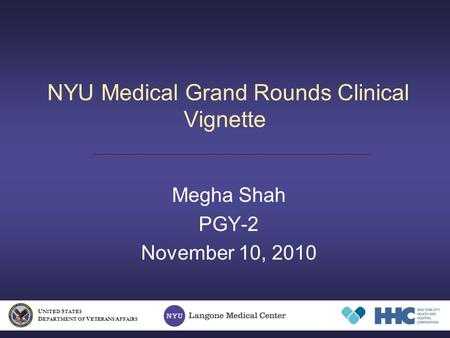 NYU Medical Grand Rounds Clinical Vignette Megha Shah PGY-2 November 10, 2010 U NITED S TATES D EPARTMENT OF V ETERANS A FFAIRS.