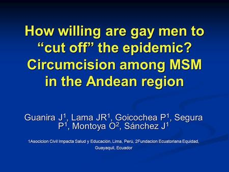"How willing are gay men to ""cut off"" the epidemic? Circumcision among MSM in the Andean region Guanira J 1, Lama JR 1, Goicochea P 1, Segura P 1, Montoya."