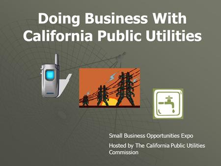 Doing Business With California Public Utilities Small Business Opportunities Expo Hosted by The California Public Utilities Commission.