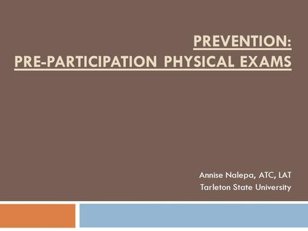 PREVENTION: PRE-PARTICIPATION PHYSICAL EXAMS Annise Nalepa, ATC, LAT Tarleton State University.