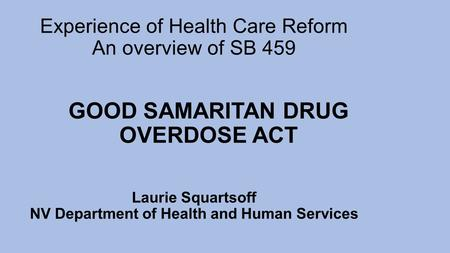 Experience of Health Care Reform An overview of SB 459 Laurie Squartsoff NV Department of Health and Human Services GOOD SAMARITAN DRUG OVERDOSE ACT.
