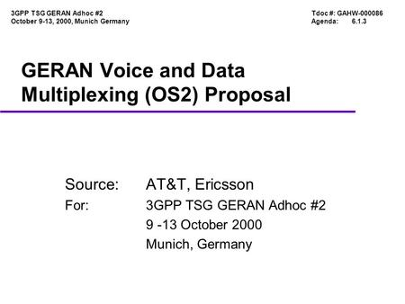 Tdoc #: GAHW-000086 Agenda:6.1.3 3GPP TSG GERAN Adhoc #2 October 9-13, 2000, Munich Germany GERAN Voice and Data Multiplexing (OS2) Proposal Source:AT&T,