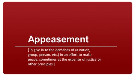 Appeasement [To give in to the demands of (a nation, group, person, etc.) in an effort to make peace, sometimes at the expense of justice or other principles.]