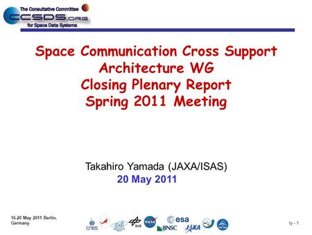 Ty - 1 Space Communication Cross Support Architecture WG Closing Plenary Report Spring 2011 Meeting Takahiro Yamada (JAXA/ISAS) 20 May 2011 16-20 May 2011.