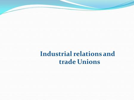 Industrial relations and trade Unions. Industrial Relationship In the words of Lester: Industrial relations involve attempts at arriving at solutions.