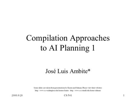 2000.9.20CS 5411 Compilation Approaches to AI Planning 1 José Luis Ambite* Some slides are taken from presentations by Kautz and Selman. Please visit their.