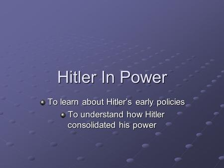 Hitler In Power To learn about Hitler's early policies To learn about Hitler's early policies To understand how Hitler consolidated his power To understand.