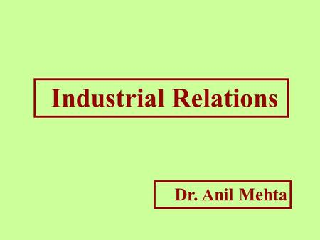 "Industrial Relations Dr. Anil Mehta. ""A relationship between management and employees or among employees and their organisations, that characterise and."