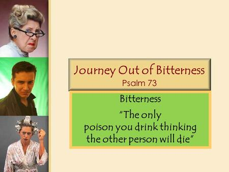 "Journey Out of Bitterness Psalm 73 Bitterness ""The only poison you drink thinking the other person will die"""