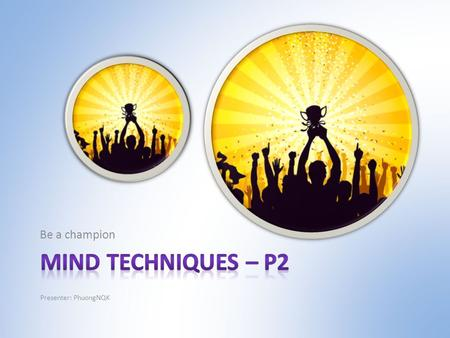 Be a champion Presenter: PhuongNQK. Goals Introduce you to  3 principles of mind  4 basic states of mind  3 simple steps to build up new routines in.