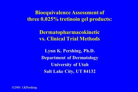 112901 LKPershing Bioequivalence Assessment of three 0.025% tretinoin gel products: Dermatopharmacokinetic vs. Clinical Trial Methods Lynn K. Pershing,