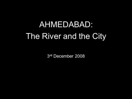 AHMEDABAD: The River and the City 3 rd December 2008.