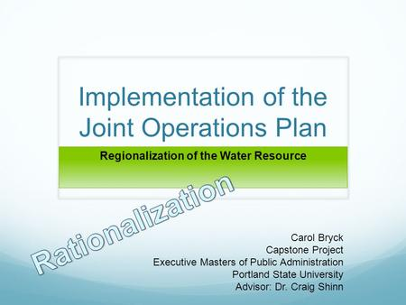 Implementation of the Joint Operations Plan Regionalization of the Water Resource Carol Bryck Capstone Project Executive Masters of Public Administration.