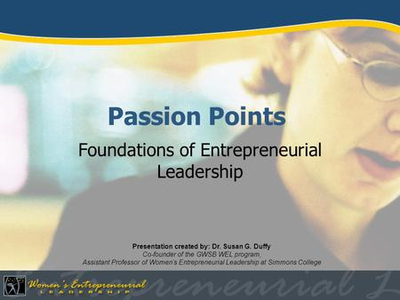 Passion Points Foundations of Entrepreneurial Leadership Presentation created by: Dr. Susan G. Duffy Co-founder of the GWSB WEL program, Assistant Professor.