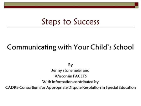 Steps to Success Communicating with Your Child's School By Jenny Stonemeier and Wisconsin FACETS With information contributed by CADRE-Consortium for Appropriate.