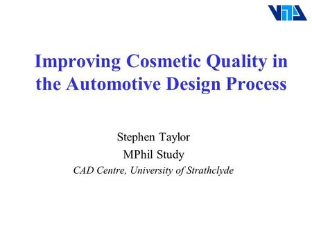 Improving Cosmetic Quality in the Automotive Design Process Stephen Taylor MPhil Study CAD Centre, University of Strathclyde.
