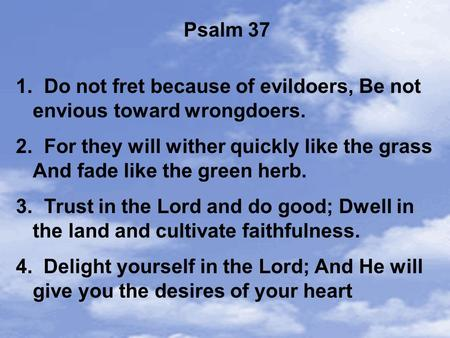 Psalm 37 1. Do not fret because of evildoers, Be not envious toward wrongdoers. 2. For they will wither quickly like the grass And fade like the green.