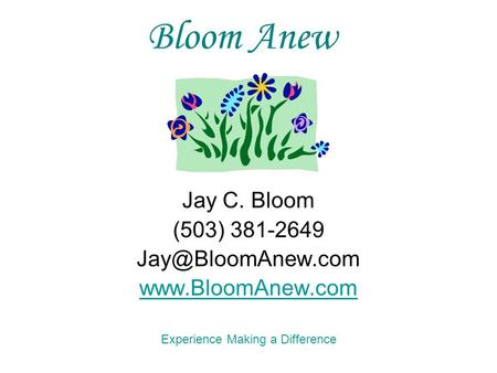 Jay C. Bloom (503) 381-2649  Experience Making a Difference Bloom Anew.