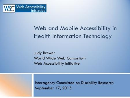 Web and Mobile Accessibility in Health Information Technology Judy Brewer World Wide Web Consortium Web Accessibility Initiative Interagency Committee.