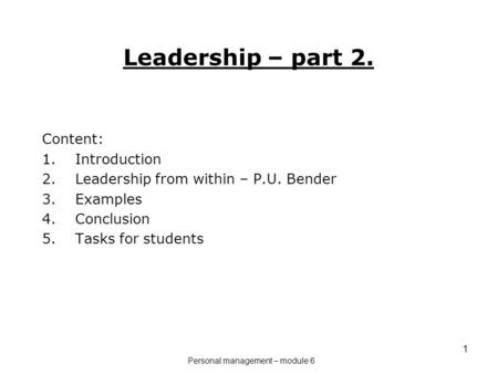 1 Leadership – part 2. Content: 1.Introduction 2.Leadership from within – P.U. Bender 3.Examples 4.Conclusion 5.Tasks for students Personal management.