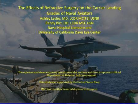 The Effects of Refractive Surgery on the Carrier Landing Grades of Naval Aviators Ashley Lesley, MD, LCDR MC(FS) USNR Randy Birt, OD, LCDR MSC USN Naval.