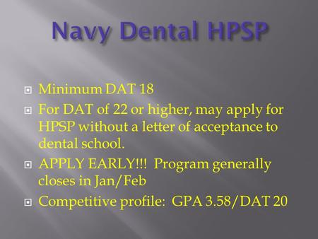  Minimum DAT 18  For DAT of 22 or higher, may apply for HPSP without a letter of acceptance to dental school.  APPLY EARLY!!! Program generally closes.