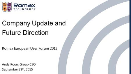 Company Update and Future Direction Romax European User Forum 2015 Andy Poon, Group CEO September 29 th, 2015.