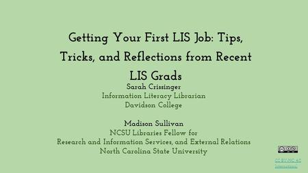 Getting Your First LIS Job: Tips, Tricks, and Reflections from Recent LIS Grads Sarah Crissinger Information Literacy Librarian Davidson College Madison.