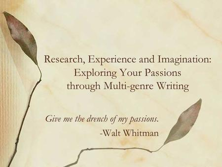 Research, Experience and Imagination: Exploring Your Passions through Multi-genre Writing Give me the drench of my passions. -Walt Whitman.