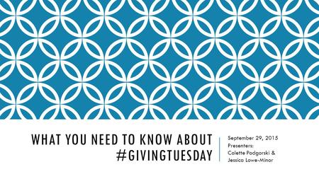 WHAT YOU NEED TO KNOW ABOUT #GIVINGTUESDAY September 29, 2015 Presenters: Colette Podgorski & Jessica Lowe-Minor.