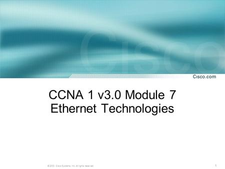 1 © 2003, Cisco Systems, Inc. All rights reserved. CCNA 1 v3.0 Module 7 Ethernet Technologies.