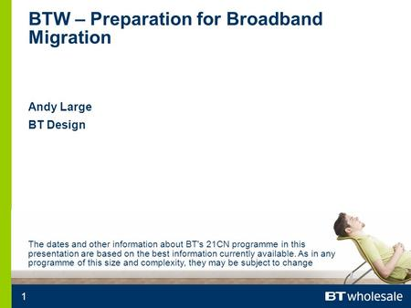 1 BTW – Preparation for Broadband Migration Andy Large BT Design The dates and other information about BT's 21CN programme in this presentation are based.