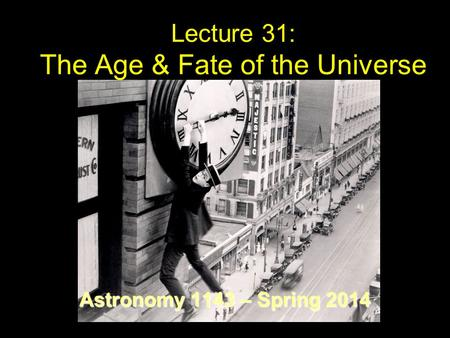 Lecture 31: The Age & Fate of the Universe Astronomy 1143 – Spring 2014.