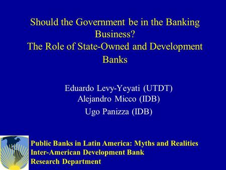 Should the Government be in the Banking Business? The Role of State-Owned and Development Banks Eduardo Levy-Yeyati (UTDT) Alejandro Micco (IDB) Ugo Panizza.