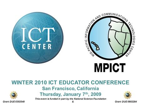 WINTER 2010 ICT EDUCATOR CONFERENCE San Francisco, California Thursday, January 7 th, 2009 This event is funded in part by the National Science Foundation.