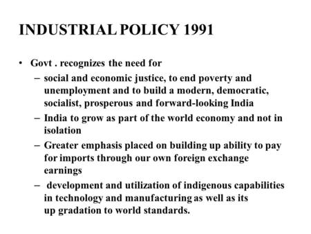 INDUSTRIAL POLICY 1991 Govt. recognizes the need for – social and economic justice, to end poverty and unemployment and to build a modern, democratic,